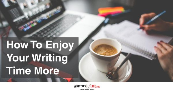 How To Enjoy Your Writing Time More - Writer's Life.org