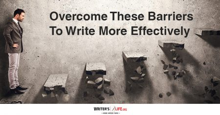 Overcome These Barriers To Write More Effectively - Writer's Life.org
