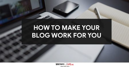 How To Make Your Blog Work For You - Writer's Life.org