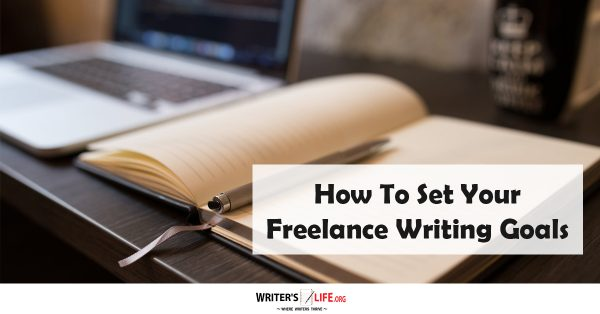 How To Set Your Freelance Writing Goals - Writer's Life.org
