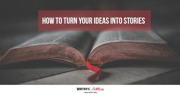 How To Turn Your Ideas Into Stories - Writer's Life.org