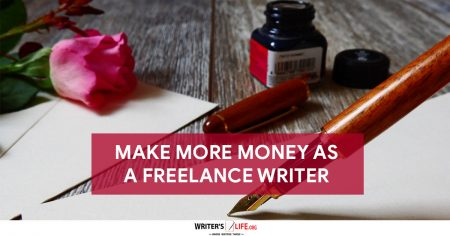 Make More Money As A Freelance Writer - Writer's Life.org