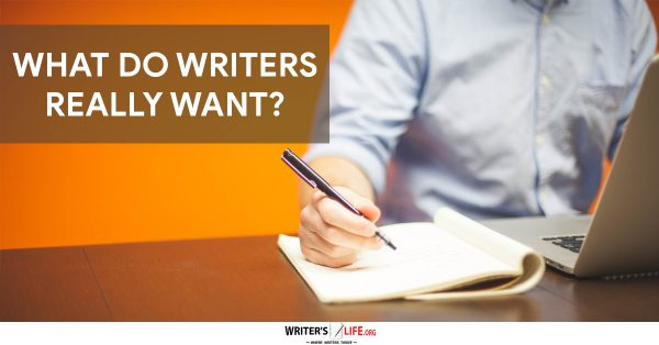What Do Writers Really Want? - Writer's Life.org
