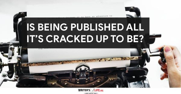 Is Being Published All It's Cracked Up To Be? - Writer's Life.org