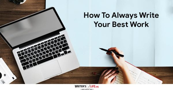 How To Always Write Your Best Work - Writer's Life.org