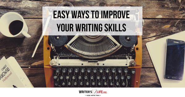 Easy Ways To Improve Your Writing Skills - Writer's Life.org