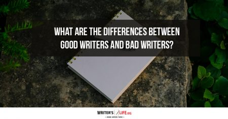 What Are The Differences Between Good Writers And Bad Writers? - Writer's Life.org