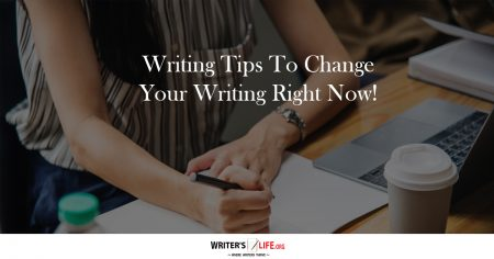 Writing Tips To Change Your Writing Right Now! - Writer's Life.org