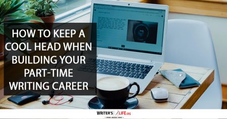 ow To Keep A Cool Head When Building Your Part-Time Writing Career - Writer's Life.org