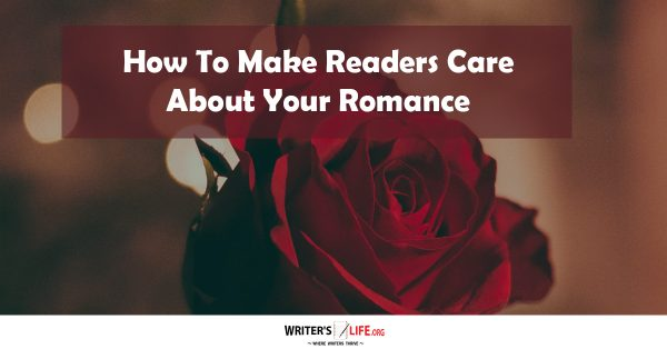 How To Make Readers Care About Your Romance - Writer's Life.org