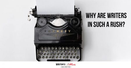 Why Are Writers In Such A Rush? - Writer's Life.org
