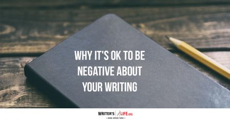 Why It's OK To Be Negative About Your Writing - Writer's Life.org