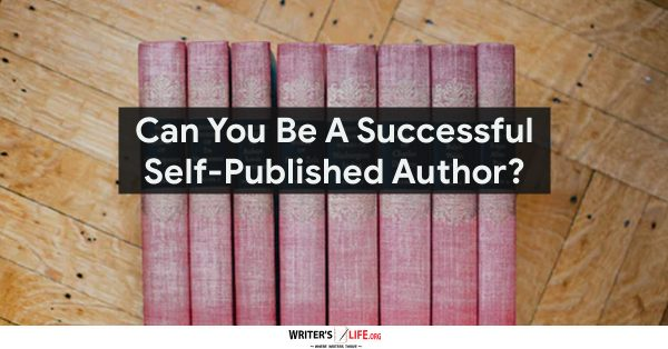 Can You Be A Successful Self-Published Author? Writer's Life.org