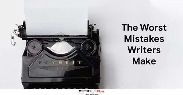 The Worst Mistakes Writers Make - Writer's Life.org