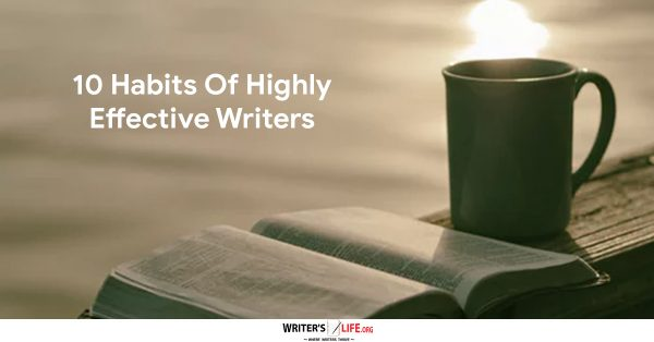 10 Habits Of Highly Effective Writers - Writer's Life.org