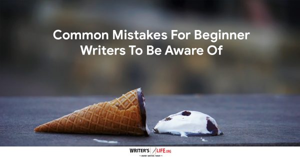 Common Mistakes For Beginner Writers To Be Aware Of - Writer's Life.org