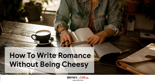 How To Write Romance Without Being Cheesy - Writer's Life.org