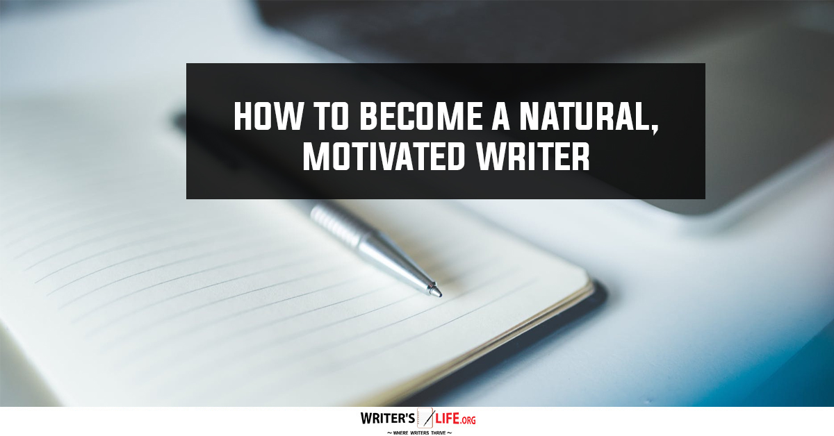How To Become A Natural, Motivated Writer - Writer's Life.org